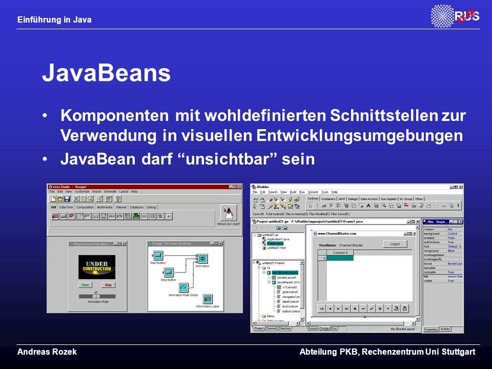 Einführung in Java Andreas RozekAbteilung PKB, Rechenzentrum Uni Stuttgart JavaBeans Komponenten mit wohldefinierten Schnittstellen zur Verwendung in visuellen Entwicklungsumgebungen JavaBean darf unsichtbar sein