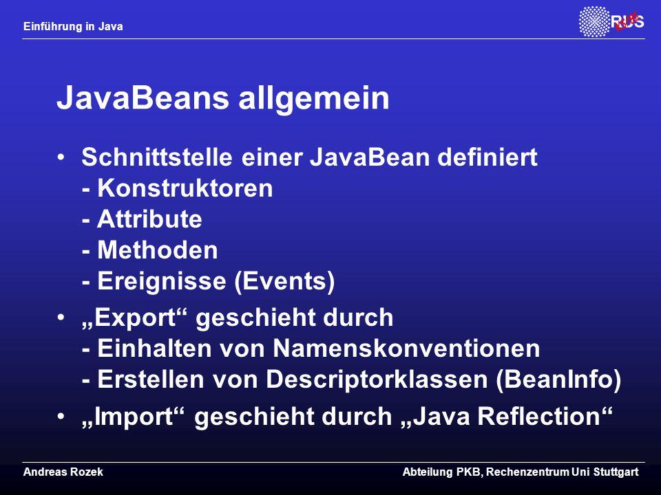 """Einführung in Java Andreas RozekAbteilung PKB, Rechenzentrum Uni Stuttgart JavaBeans allgemein Schnittstelle einer JavaBean definiert - Konstruktoren - Attribute - Methoden - Ereignisse (Events) """"Export geschieht durch - Einhalten von Namenskonventionen - Erstellen von Descriptorklassen (BeanInfo) """"Import geschieht durch """"Java Reflection"""