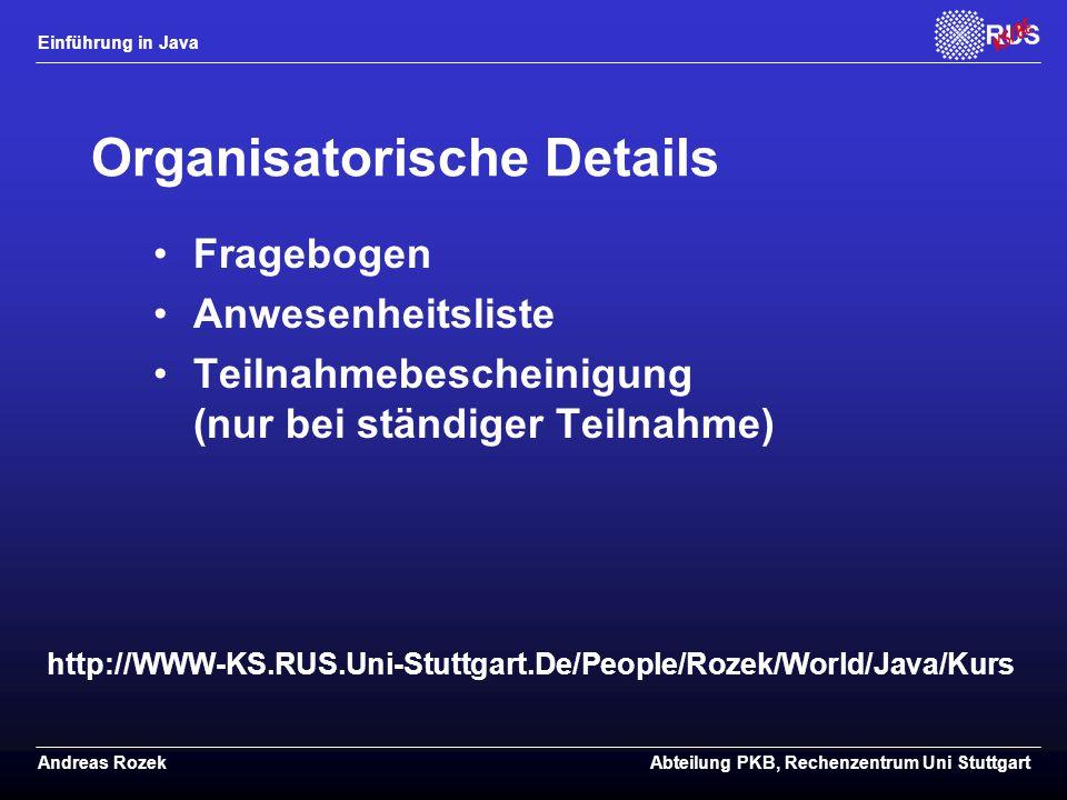 Einführung in Java Andreas RozekAbteilung PKB, Rechenzentrum Uni Stuttgart Organisatorische Details Fragebogen Anwesenheitsliste Teilnahmebescheinigung (nur bei ständiger Teilnahme) http://WWW-KS.RUS.Uni-Stuttgart.De/People/Rozek/World/Java/Kurs
