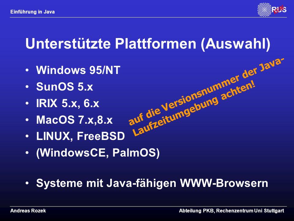 Einführung in Java Andreas RozekAbteilung PKB, Rechenzentrum Uni Stuttgart Unterstützte Plattformen (Auswahl) Windows 95/NT SunOS 5.x IRIX 5.x, 6.x MacOS 7.x,8.x LINUX, FreeBSD (WindowsCE, PalmOS) Systeme mit Java-fähigen WWW-Browsern auf die Versionsnummer der Java- Laufzeitumgebung achten!