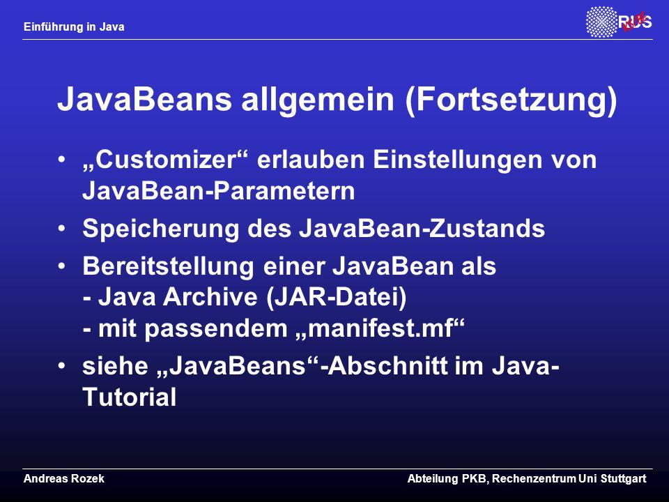 """Einführung in Java Andreas RozekAbteilung PKB, Rechenzentrum Uni Stuttgart JavaBeans allgemein (Fortsetzung) """"Customizer erlauben Einstellungen von JavaBean-Parametern Speicherung des JavaBean-Zustands Bereitstellung einer JavaBean als - Java Archive (JAR-Datei) - mit passendem """"manifest.mf siehe """"JavaBeans -Abschnitt im Java- Tutorial"""