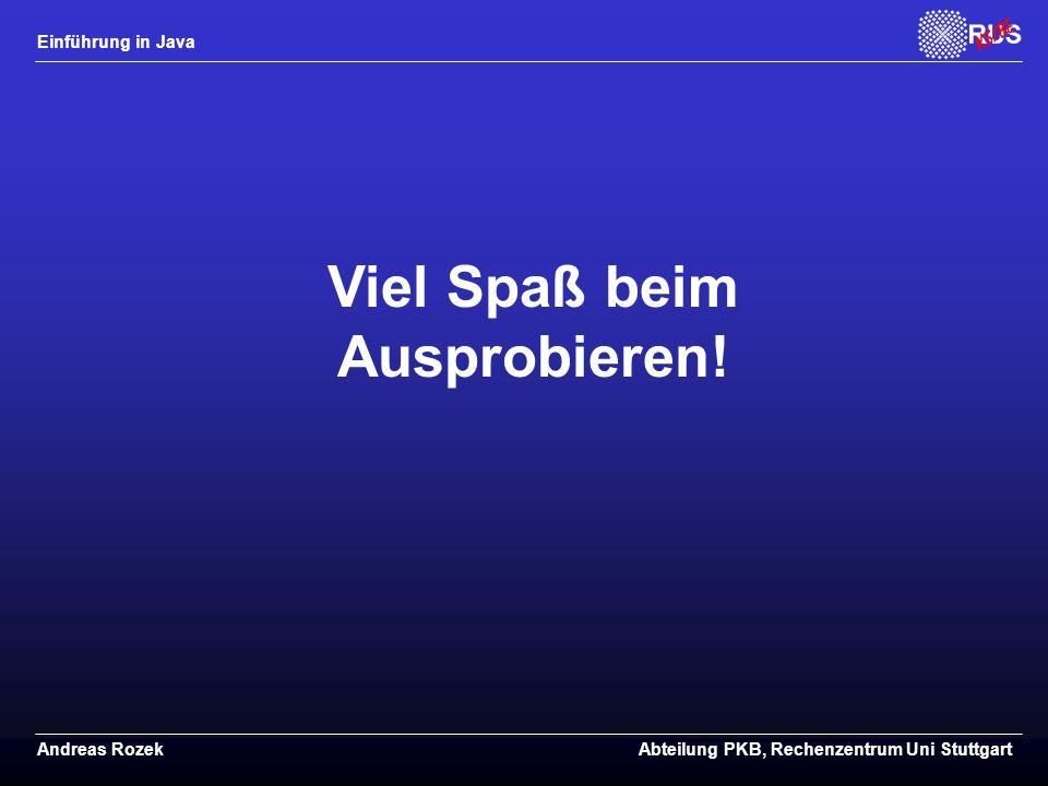 Einführung in Java Andreas RozekAbteilung PKB, Rechenzentrum Uni Stuttgart Viel Spaß beim Ausprobieren!