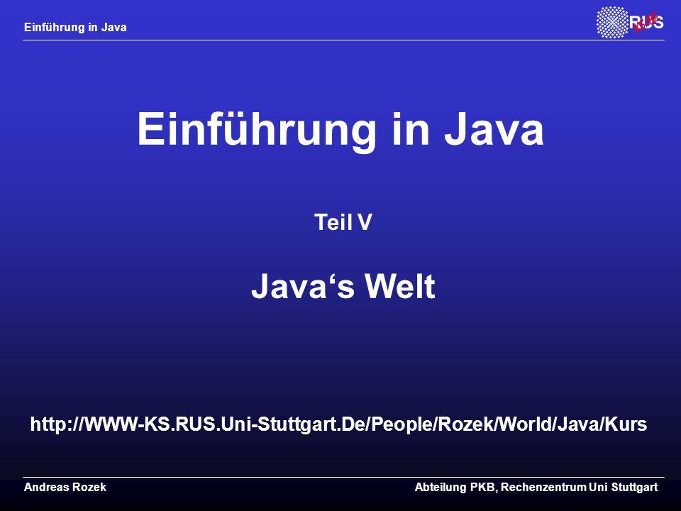 Einführung in Java Andreas RozekAbteilung PKB, Rechenzentrum Uni Stuttgart http://WWW-KS.RUS.Uni-Stuttgart.De/People/Rozek/World/Java/Kurs Einführung in Java Teil V Java's Welt