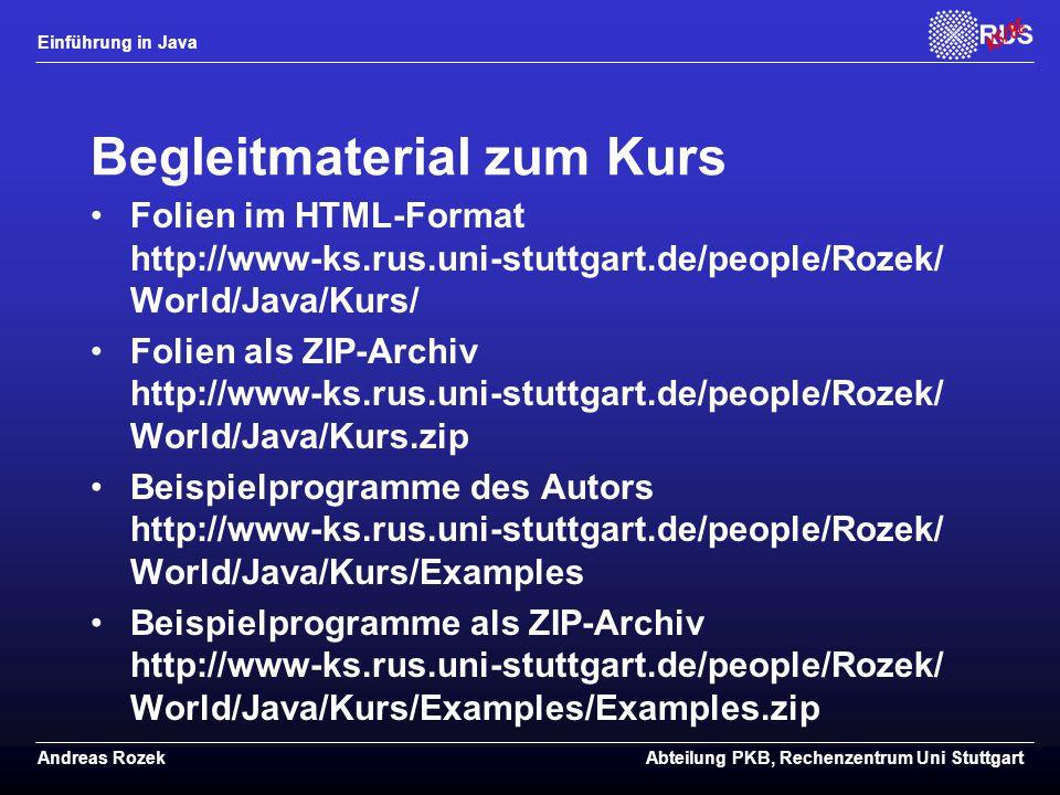 Einführung in Java Andreas RozekAbteilung PKB, Rechenzentrum Uni Stuttgart Begleitmaterial zum Kurs Folien im HTML-Format http://www-ks.rus.uni-stuttgart.de/people/Rozek/ World/Java/Kurs/ Folien als ZIP-Archiv http://www-ks.rus.uni-stuttgart.de/people/Rozek/ World/Java/Kurs.zip Beispielprogramme des Autors http://www-ks.rus.uni-stuttgart.de/people/Rozek/ World/Java/Kurs/Examples Beispielprogramme als ZIP-Archiv http://www-ks.rus.uni-stuttgart.de/people/Rozek/ World/Java/Kurs/Examples/Examples.zip