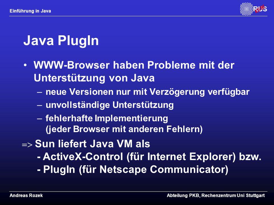 Einführung in Java Andreas RozekAbteilung PKB, Rechenzentrum Uni Stuttgart Java PlugIn WWW-Browser haben Probleme mit der Unterstützung von Java –neue Versionen nur mit Verzögerung verfügbar –unvollständige Unterstützung –fehlerhafte Implementierung (jeder Browser mit anderen Fehlern)  Sun liefert Java VM als - ActiveX-Control (für Internet Explorer) bzw.