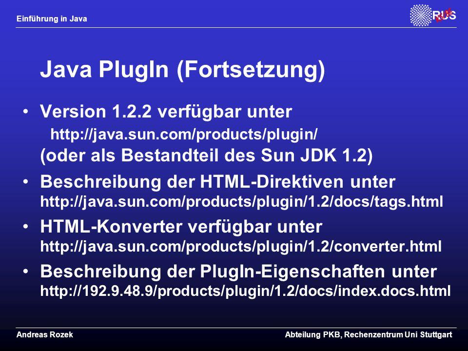 Einführung in Java Andreas RozekAbteilung PKB, Rechenzentrum Uni Stuttgart Java PlugIn (Fortsetzung) Version 1.2.2 verfügbar unter http://java.sun.com/products/plugin/ (oder als Bestandteil des Sun JDK 1.2) Beschreibung der HTML-Direktiven unter http://java.sun.com/products/plugin/1.2/docs/tags.html HTML-Konverter verfügbar unter http://java.sun.com/products/plugin/1.2/converter.html Beschreibung der PlugIn-Eigenschaften unter http://192.9.48.9/products/plugin/1.2/docs/index.docs.html