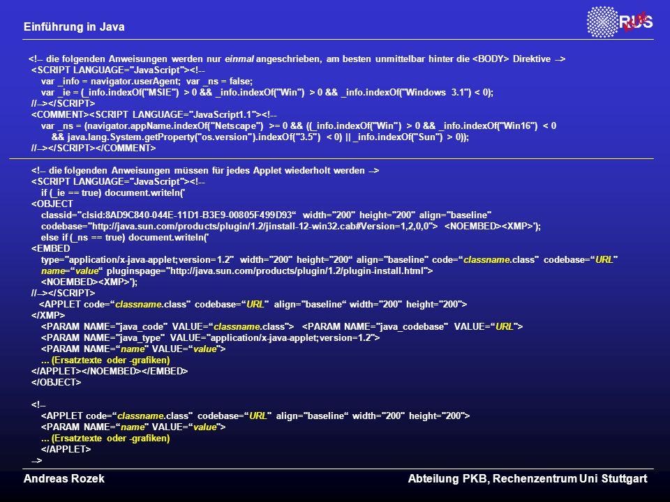 Einführung in Java Andreas RozekAbteilung PKB, Rechenzentrum Uni Stuttgart Direktive --> <!-- var _info = navigator.userAgent; var _ns = false; var _ie = (_info.indexOf( MSIE ) > 0 && _info.indexOf( Win ) > 0 && _info.indexOf( Windows 3.1 ) < 0); //--> <!-- var _ns = (navigator.appName.indexOf( Netscape ) >= 0 && ((_info.indexOf( Win ) > 0 && _info.indexOf( Win16 ) < 0 && java.lang.System.getProperty( os.version ).indexOf( 3.5 ) 0)); //--> <!-- if (_ie == true) document.writeln( <OBJECT classid= clsid:8AD9C840-044E-11D1-B3E9-00805F499D93 width= 200 height= 200 align= baseline codebase= http://java.sun.com/products/plugin/1.2/jinstall-12-win32.cab#Version=1,2,0,0 > ); else if (_ns == true) document.writeln( <EMBED type= application/x-java-applet;version=1.2 width= 200 height= 200 align= baseline code= classname.class codebase= URL name= value pluginspage= http://java.sun.com/products/plugin/1.2/plugin-install.html > ); //-->...
