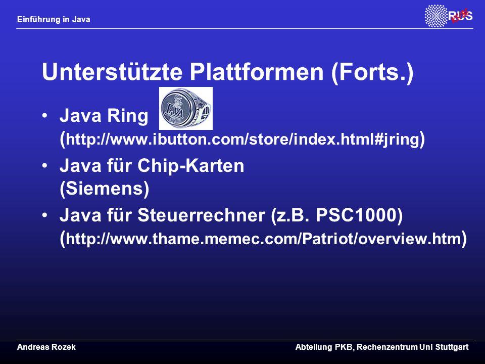 Einführung in Java Andreas RozekAbteilung PKB, Rechenzentrum Uni Stuttgart Unterstützte Plattformen (Forts.) Java Ring ( http://www.ibutton.com/store/index.html#jring ) Java für Chip-Karten (Siemens) Java für Steuerrechner (z.B.