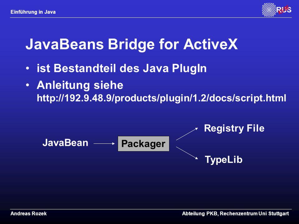 Einführung in Java Andreas RozekAbteilung PKB, Rechenzentrum Uni Stuttgart JavaBeans Bridge for ActiveX ist Bestandteil des Java PlugIn Anleitung siehe http://192.9.48.9/products/plugin/1.2/docs/script.html JavaBean Packager Registry File TypeLib