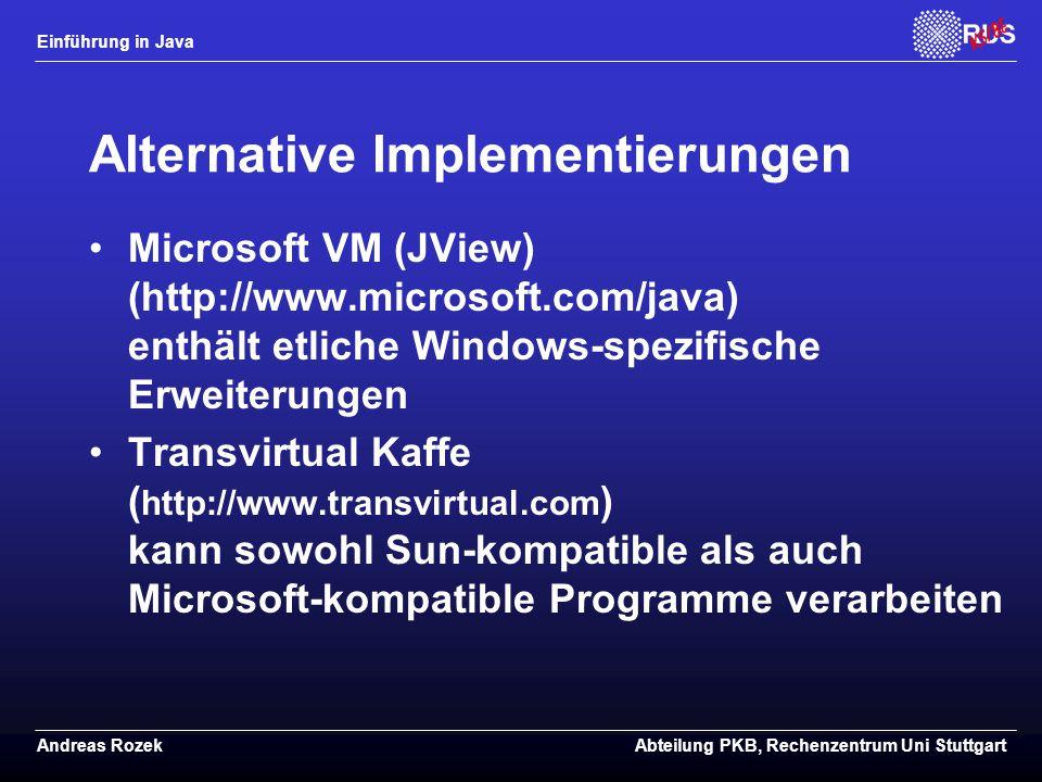 Einführung in Java Andreas RozekAbteilung PKB, Rechenzentrum Uni Stuttgart Alternative Implementierungen Microsoft VM (JView) (http://www.microsoft.com/java) enthält etliche Windows-spezifische Erweiterungen Transvirtual Kaffe ( http://www.transvirtual.com ) kann sowohl Sun-kompatible als auch Microsoft-kompatible Programme verarbeiten