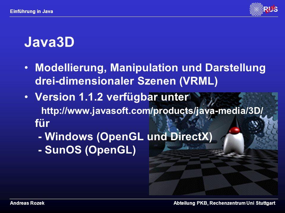 Einführung in Java Andreas RozekAbteilung PKB, Rechenzentrum Uni Stuttgart Java3D Modellierung, Manipulation und Darstellung drei-dimensionaler Szenen (VRML) Version 1.1.2 verfügbar unter http://www.javasoft.com/products/java-media/3D/ für - Windows (OpenGL und DirectX) - SunOS (OpenGL)