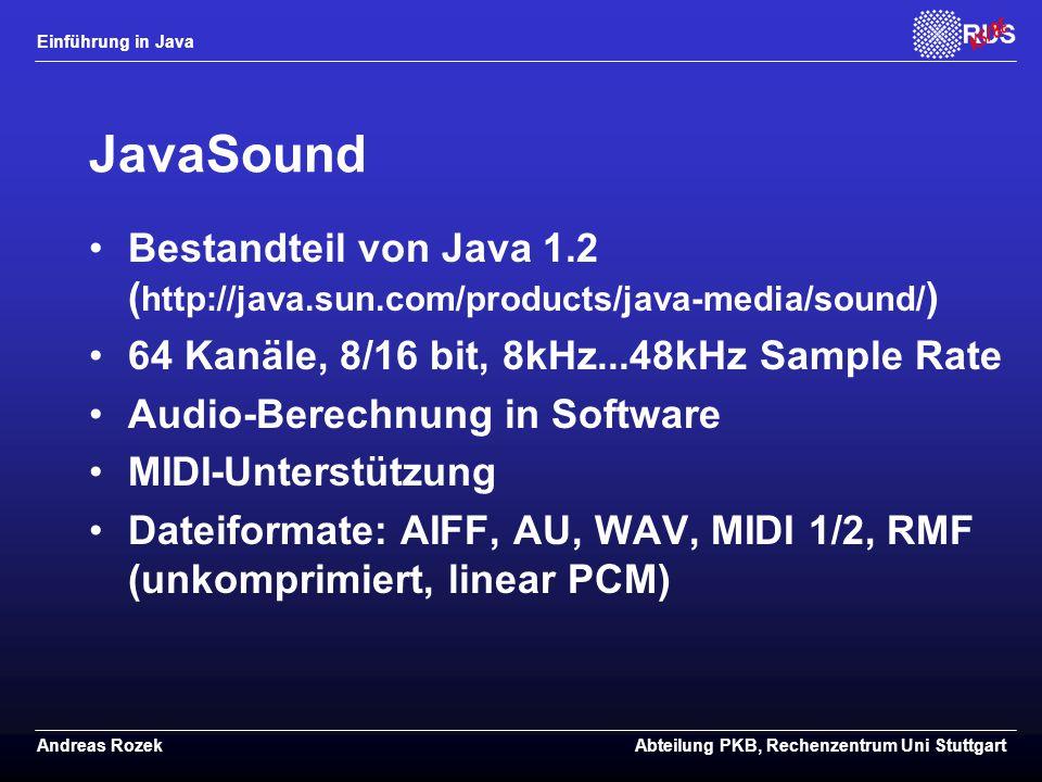 Einführung in Java Andreas RozekAbteilung PKB, Rechenzentrum Uni Stuttgart JavaSound Bestandteil von Java 1.2 ( http://java.sun.com/products/java-media/sound/ ) 64 Kanäle, 8/16 bit, 8kHz...48kHz Sample Rate Audio-Berechnung in Software MIDI-Unterstützung Dateiformate: AIFF, AU, WAV, MIDI 1/2, RMF (unkomprimiert, linear PCM)