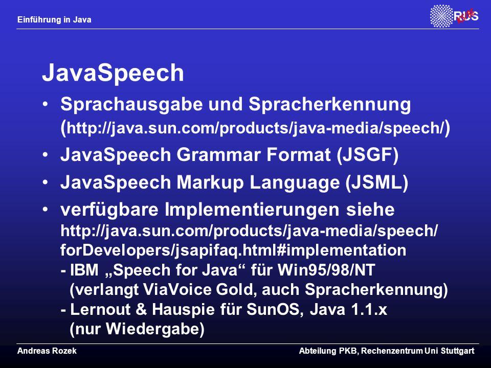 """Einführung in Java Andreas RozekAbteilung PKB, Rechenzentrum Uni Stuttgart JavaSpeech Sprachausgabe und Spracherkennung ( http://java.sun.com/products/java-media/speech/ ) JavaSpeech Grammar Format (JSGF) JavaSpeech Markup Language (JSML) verfügbare Implementierungen siehe http://java.sun.com/products/java-media/speech/ forDevelopers/jsapifaq.html#implementation - IBM """"Speech for Java für Win95/98/NT (verlangt ViaVoice Gold, auch Spracherkennung) - Lernout & Hauspie für SunOS, Java 1.1.x (nur Wiedergabe)"""