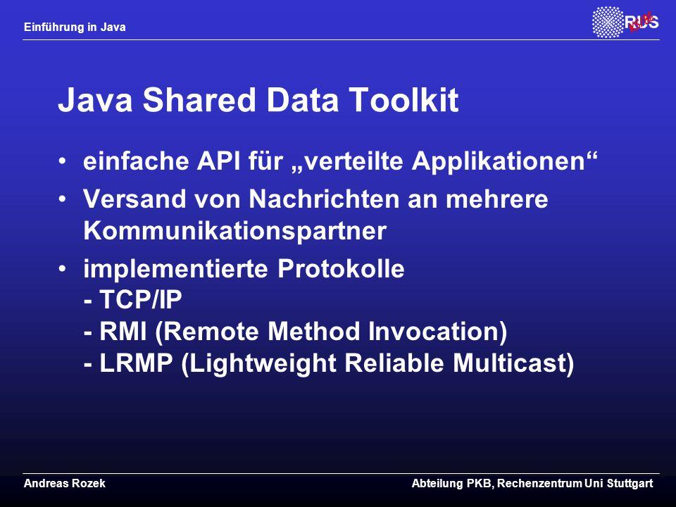 """Einführung in Java Andreas RozekAbteilung PKB, Rechenzentrum Uni Stuttgart Java Shared Data Toolkit einfache API für """"verteilte Applikationen Versand von Nachrichten an mehrere Kommunikationspartner implementierte Protokolle - TCP/IP - RMI (Remote Method Invocation) - LRMP (Lightweight Reliable Multicast)"""