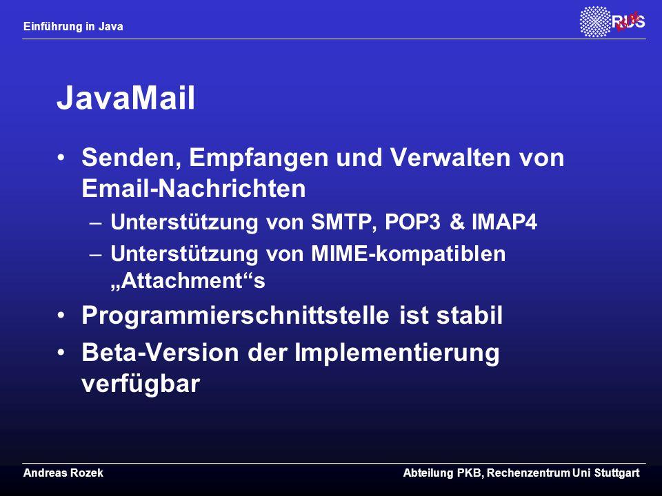 """Einführung in Java Andreas RozekAbteilung PKB, Rechenzentrum Uni Stuttgart JavaMail Senden, Empfangen und Verwalten von Email-Nachrichten –Unterstützung von SMTP, POP3 & IMAP4 –Unterstützung von MIME-kompatiblen """"Attachment s Programmierschnittstelle ist stabil Beta-Version der Implementierung verfügbar"""