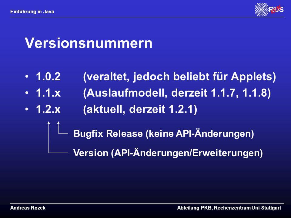 Einführung in Java Andreas RozekAbteilung PKB, Rechenzentrum Uni Stuttgart Versionsnummern 1.0.2(veraltet, jedoch beliebt für Applets) 1.1.x(Auslaufmodell, derzeit 1.1.7, 1.1.8) 1.2.x(aktuell, derzeit 1.2.1) Bugfix Release (keine API-Änderungen) Version (API-Änderungen/Erweiterungen)
