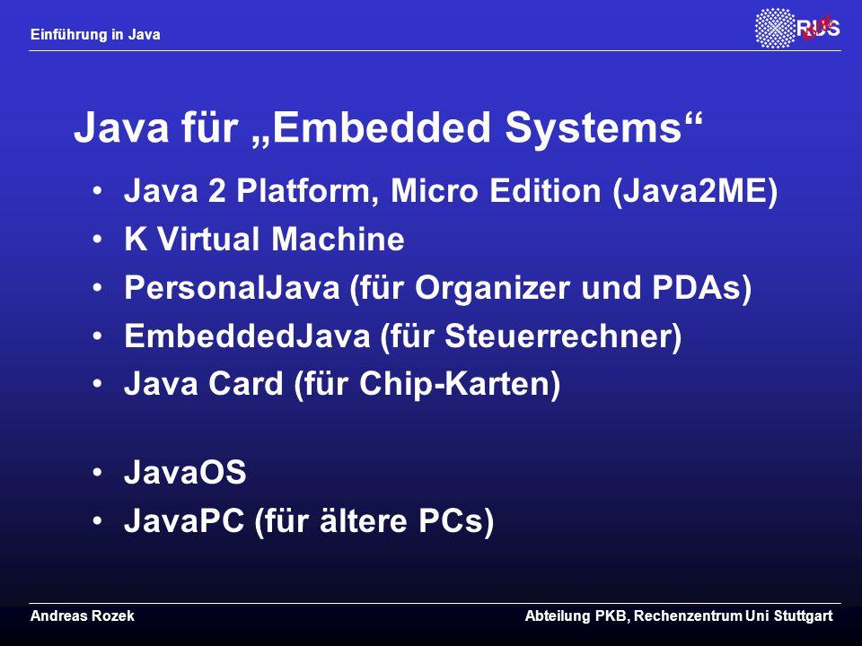 """Einführung in Java Andreas RozekAbteilung PKB, Rechenzentrum Uni Stuttgart Java für """"Embedded Systems Java 2 Platform, Micro Edition (Java2ME) K Virtual Machine PersonalJava (für Organizer und PDAs) EmbeddedJava (für Steuerrechner) Java Card (für Chip-Karten) JavaOS JavaPC (für ältere PCs)"""