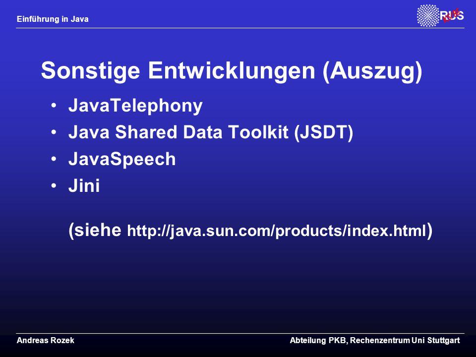 Einführung in Java Andreas RozekAbteilung PKB, Rechenzentrum Uni Stuttgart Sonstige Entwicklungen (Auszug) JavaTelephony Java Shared Data Toolkit (JSDT) JavaSpeech Jini (siehe http://java.sun.com/products/index.html )