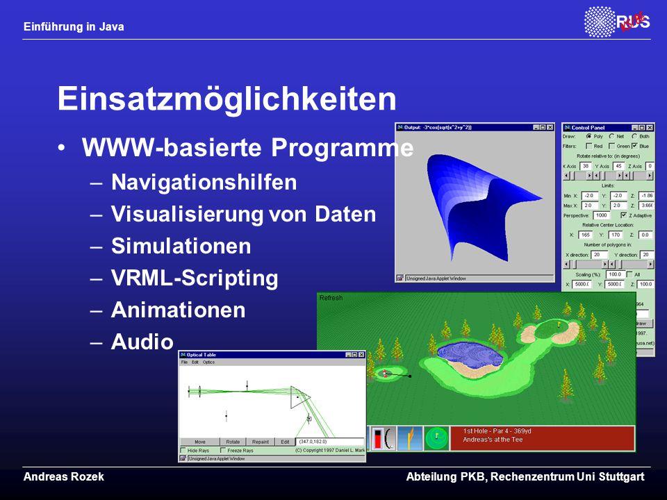 Einführung in Java Andreas RozekAbteilung PKB, Rechenzentrum Uni Stuttgart Einsatzmöglichkeiten WWW-basierte Programme –Navigationshilfen –Visualisierung von Daten –Simulationen –VRML-Scripting –Animationen –Audio