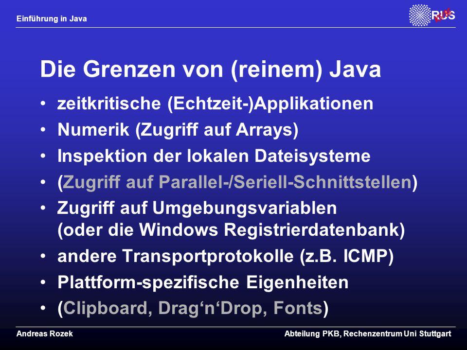 Einführung in Java Andreas RozekAbteilung PKB, Rechenzentrum Uni Stuttgart Die Grenzen von (reinem) Java zeitkritische (Echtzeit-)Applikationen Numerik (Zugriff auf Arrays) Inspektion der lokalen Dateisysteme (Zugriff auf Parallel-/Seriell-Schnittstellen) Zugriff auf Umgebungsvariablen (oder die Windows Registrierdatenbank) andere Transportprotokolle (z.B.