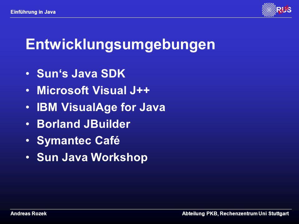 Einführung in Java Andreas RozekAbteilung PKB, Rechenzentrum Uni Stuttgart Entwicklungsumgebungen Sun's Java SDK Microsoft Visual J++ IBM VisualAge for Java Borland JBuilder Symantec Café Sun Java Workshop