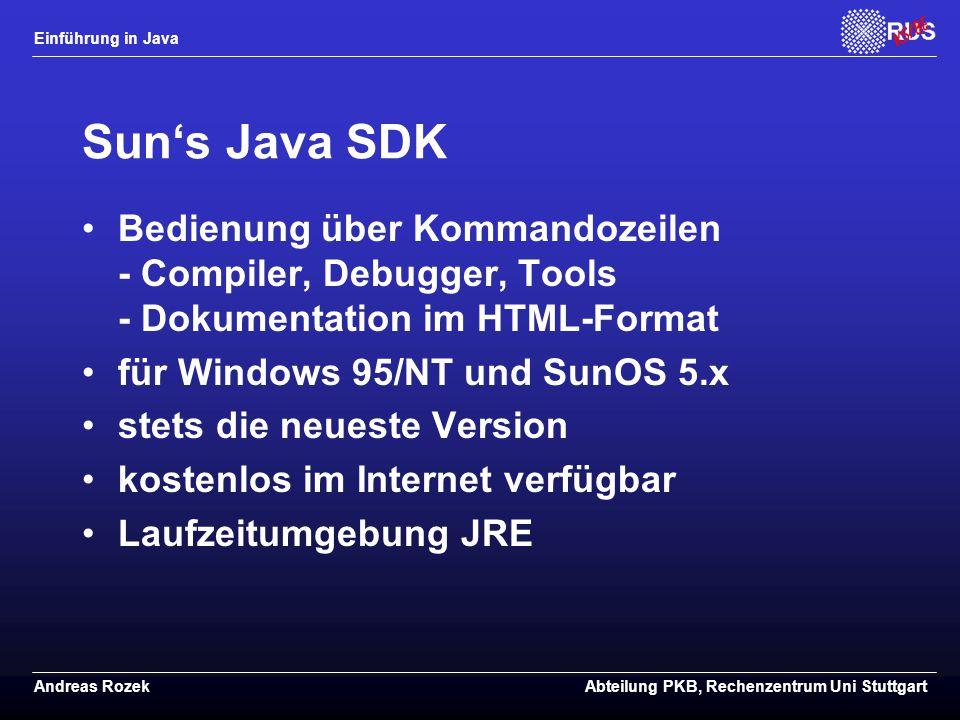 Einführung in Java Andreas RozekAbteilung PKB, Rechenzentrum Uni Stuttgart Sun's Java SDK Bedienung über Kommandozeilen - Compiler, Debugger, Tools - Dokumentation im HTML-Format für Windows 95/NT und SunOS 5.x stets die neueste Version kostenlos im Internet verfügbar Laufzeitumgebung JRE