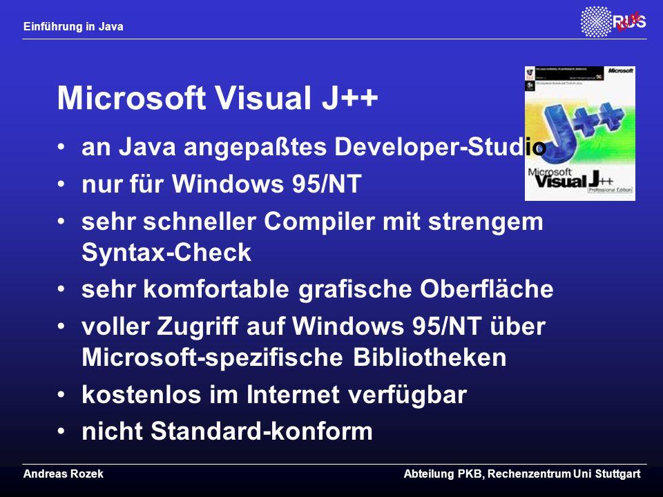 Einführung in Java Andreas RozekAbteilung PKB, Rechenzentrum Uni Stuttgart Microsoft Visual J++ an Java angepaßtes Developer-Studio nur für Windows 95/NT sehr schneller Compiler mit strengem Syntax-Check sehr komfortable grafische Oberfläche voller Zugriff auf Windows 95/NT über Microsoft-spezifische Bibliotheken kostenlos im Internet verfügbar nicht Standard-konform