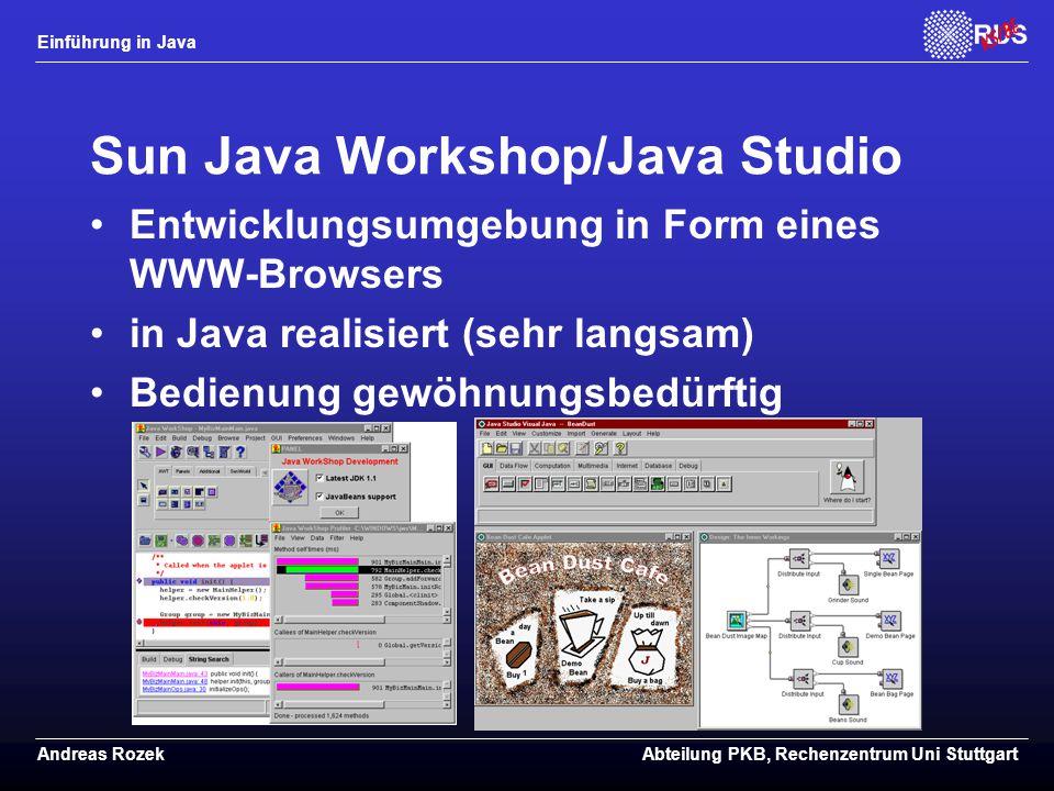 Einführung in Java Andreas RozekAbteilung PKB, Rechenzentrum Uni Stuttgart Sun Java Workshop/Java Studio Entwicklungsumgebung in Form eines WWW-Browsers in Java realisiert (sehr langsam) Bedienung gewöhnungsbedürftig