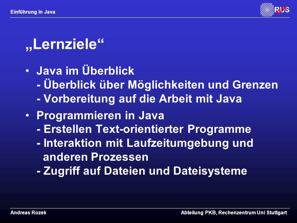"""Einführung in Java Andreas RozekAbteilung PKB, Rechenzentrum Uni Stuttgart """"Lernziele Java im Überblick - Überblick über Möglichkeiten und Grenzen - Vorbereitung auf die Arbeit mit Java Programmieren in Java - Erstellen Text-orientierter Programme - Interaktion mit Laufzeitumgebung und anderen Prozessen - Zugriff auf Dateien und Dateisysteme"""