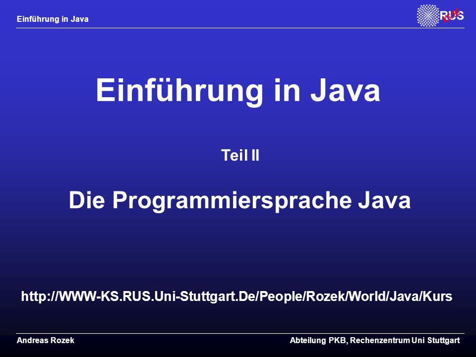 Einführung in Java Andreas RozekAbteilung PKB, Rechenzentrum Uni Stuttgart http://WWW-KS.RUS.Uni-Stuttgart.De/People/Rozek/World/Java/Kurs Einführung in Java Teil II Die Programmiersprache Java