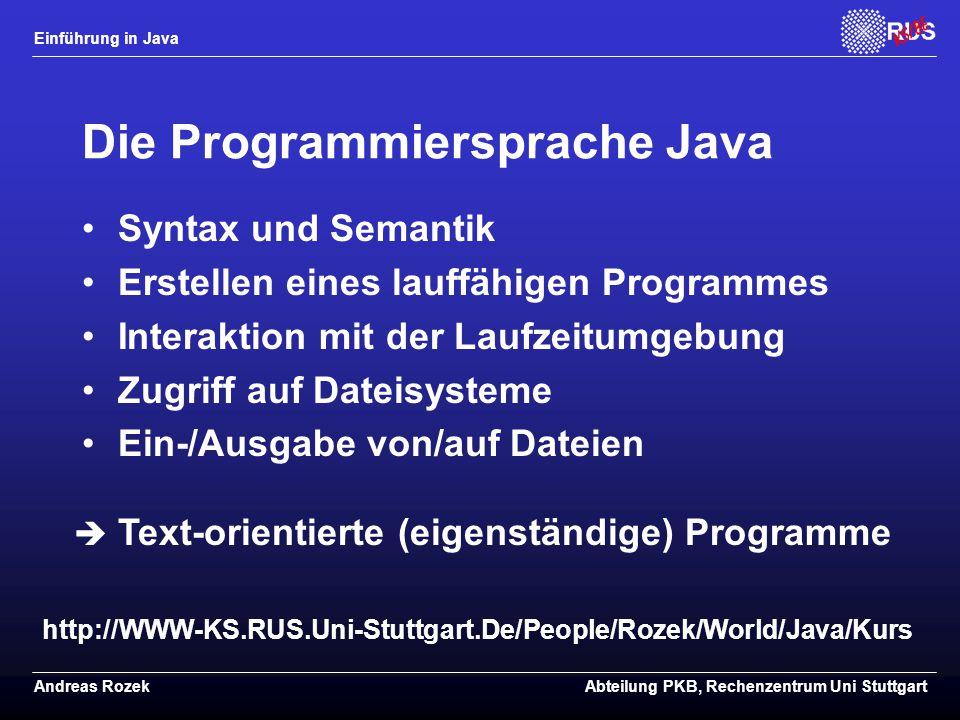 Einführung in Java Andreas RozekAbteilung PKB, Rechenzentrum Uni Stuttgart Die Programmiersprache Java Syntax und Semantik Erstellen eines lauffähigen Programmes Interaktion mit der Laufzeitumgebung Zugriff auf Dateisysteme Ein-/Ausgabe von/auf Dateien  Text-orientierte (eigenständige) Programme http://WWW-KS.RUS.Uni-Stuttgart.De/People/Rozek/World/Java/Kurs