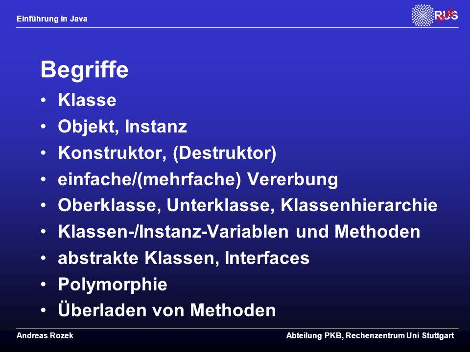 Einführung in Java Andreas RozekAbteilung PKB, Rechenzentrum Uni Stuttgart Begriffe Klasse Objekt, Instanz Konstruktor, (Destruktor) einfache/(mehrfache) Vererbung Oberklasse, Unterklasse, Klassenhierarchie Klassen-/Instanz-Variablen und Methoden abstrakte Klassen, Interfaces Polymorphie Überladen von Methoden
