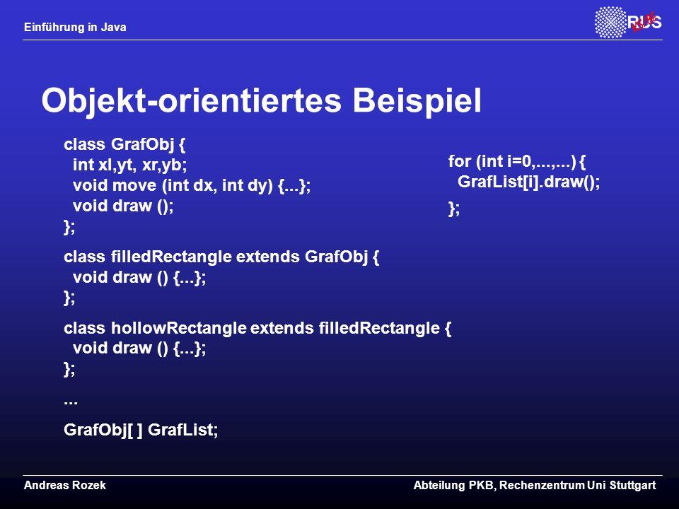 Einführung in Java Andreas RozekAbteilung PKB, Rechenzentrum Uni Stuttgart Objekt-orientiertes Beispiel class GrafObj { int xl,yt, xr,yb; void move (int dx, int dy) {...}; void draw (); }; class filledRectangle extends GrafObj { void draw () {...}; }; class hollowRectangle extends filledRectangle { void draw () {...}; };...