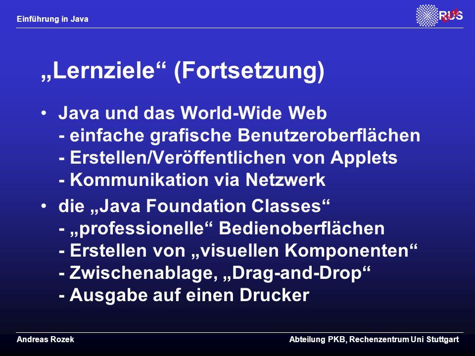 """Einführung in Java Andreas RozekAbteilung PKB, Rechenzentrum Uni Stuttgart """"Lernziele (Fortsetzung) Java und das World-Wide Web - einfache grafische Benutzeroberflächen - Erstellen/Veröffentlichen von Applets - Kommunikation via Netzwerk die """"Java Foundation Classes - """"professionelle Bedienoberflächen - Erstellen von """"visuellen Komponenten - Zwischenablage, """"Drag-and-Drop - Ausgabe auf einen Drucker"""