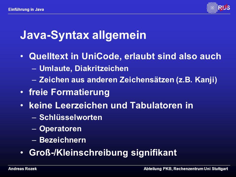 Einführung in Java Andreas RozekAbteilung PKB, Rechenzentrum Uni Stuttgart Java-Syntax allgemein Quelltext in UniCode, erlaubt sind also auch –Umlaute, Diakritzeichen –Zeichen aus anderen Zeichensätzen (z.B.