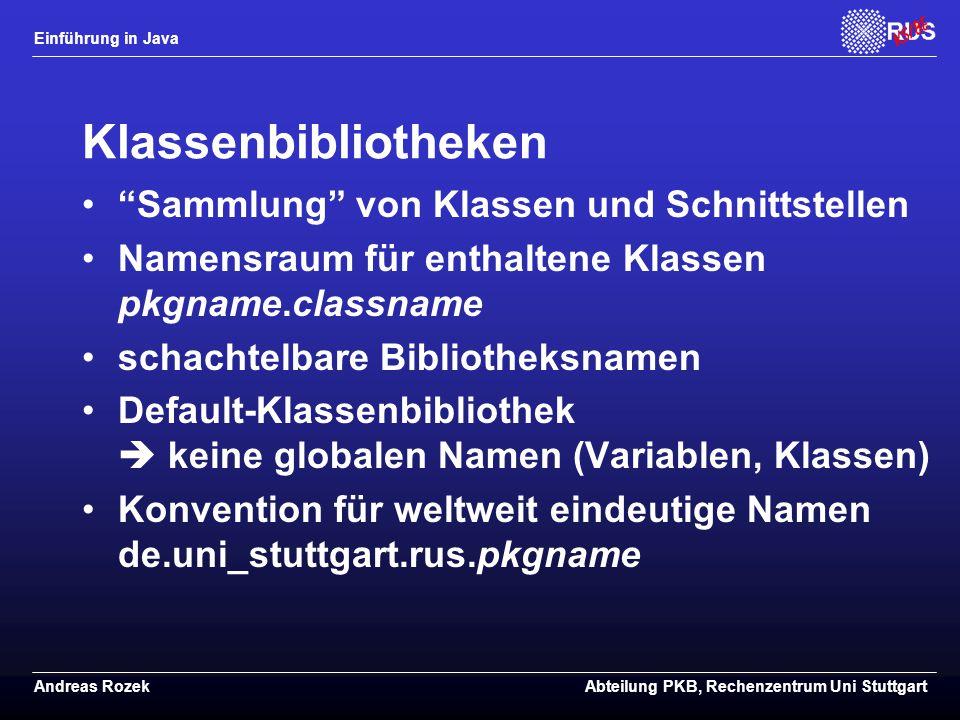 Einführung in Java Andreas RozekAbteilung PKB, Rechenzentrum Uni Stuttgart Klassenbibliotheken Sammlung von Klassen und Schnittstellen Namensraum für enthaltene Klassen pkgname.classname schachtelbare Bibliotheksnamen Default-Klassenbibliothek  keine globalen Namen (Variablen, Klassen) Konvention für weltweit eindeutige Namen de.uni_stuttgart.rus.pkgname