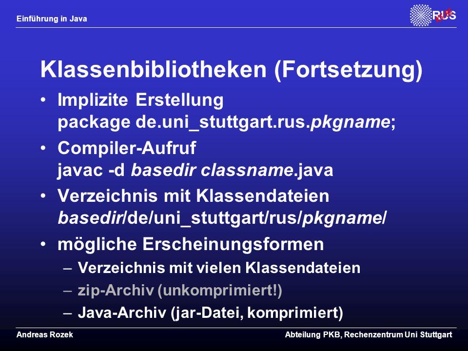 Einführung in Java Andreas RozekAbteilung PKB, Rechenzentrum Uni Stuttgart Klassenbibliotheken (Fortsetzung) Implizite Erstellung package de.uni_stuttgart.rus.pkgname; Compiler-Aufruf javac -d basedir classname.java Verzeichnis mit Klassendateien basedir/de/uni_stuttgart/rus/pkgname/ mögliche Erscheinungsformen –Verzeichnis mit vielen Klassendateien –zip-Archiv (unkomprimiert!) –Java-Archiv (jar-Datei, komprimiert)