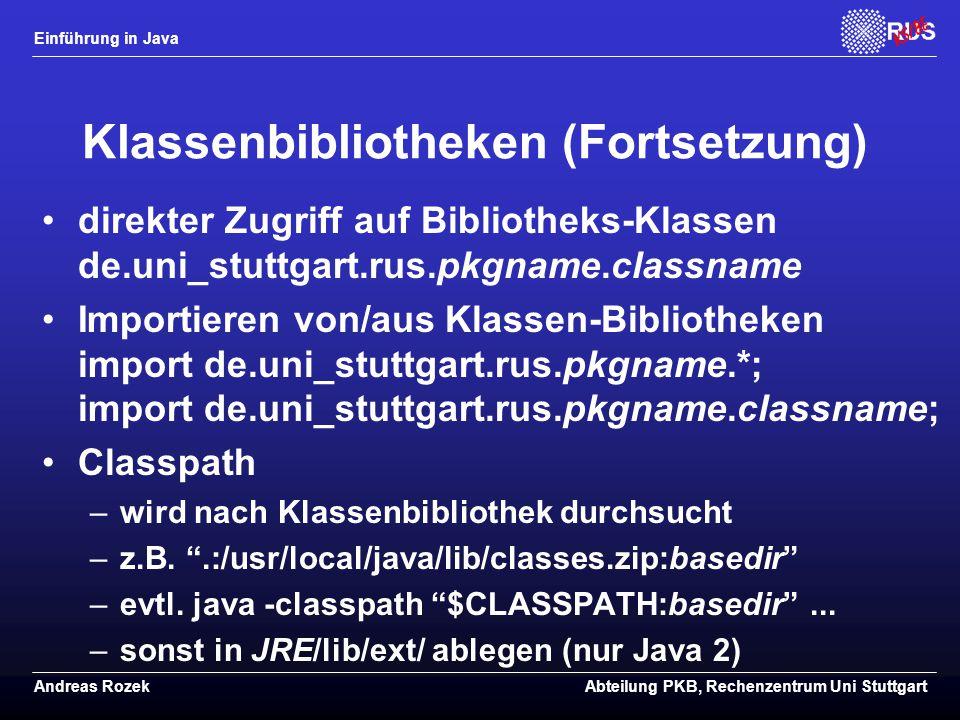 Einführung in Java Andreas RozekAbteilung PKB, Rechenzentrum Uni Stuttgart Klassenbibliotheken (Fortsetzung) direkter Zugriff auf Bibliotheks-Klassen de.uni_stuttgart.rus.pkgname.classname Importieren von/aus Klassen-Bibliotheken import de.uni_stuttgart.rus.pkgname.*; import de.uni_stuttgart.rus.pkgname.classname; Classpath –wird nach Klassenbibliothek durchsucht –z.B.