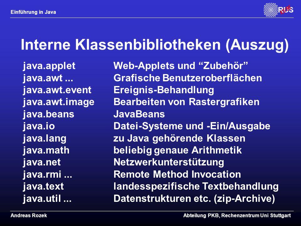 Einführung in Java Andreas RozekAbteilung PKB, Rechenzentrum Uni Stuttgart Interne Klassenbibliotheken (Auszug) java.appletWeb-Applets und Zubehör java.awt...Grafische Benutzeroberflächen java.awt.eventEreignis-Behandlung java.awt.imageBearbeiten von Rastergrafiken java.beansJavaBeans java.ioDatei-Systeme und -Ein/Ausgabe java.langzu Java gehörende Klassen java.mathbeliebig genaue Arithmetik java.netNetzwerkunterstützung java.rmi...Remote Method Invocation java.textlandesspezifische Textbehandlung java.util...Datenstrukturen etc.