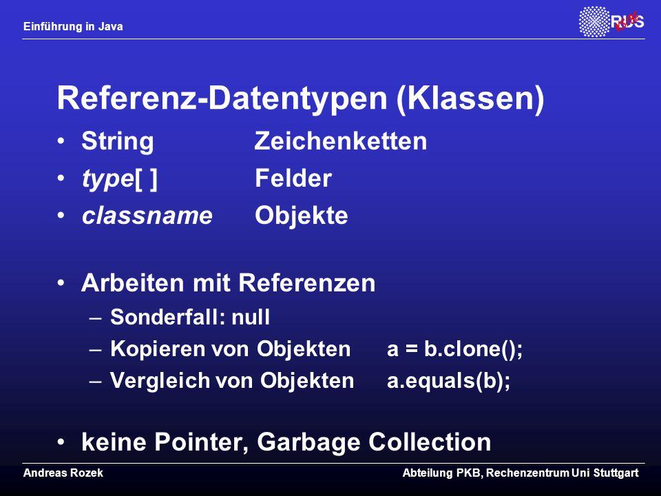 Einführung in Java Andreas RozekAbteilung PKB, Rechenzentrum Uni Stuttgart Referenz-Datentypen (Klassen) StringZeichenketten type[ ]Felder classname Objekte Arbeiten mit Referenzen –Sonderfall: null –Kopieren von Objektena = b.clone(); –Vergleich von Objektena.equals(b); keine Pointer, Garbage Collection