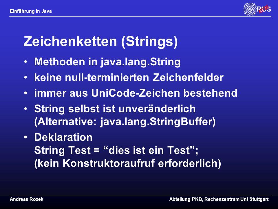 Einführung in Java Andreas RozekAbteilung PKB, Rechenzentrum Uni Stuttgart Zeichenketten (Strings) Methoden in java.lang.String keine null-terminierten Zeichenfelder immer aus UniCode-Zeichen bestehend String selbst ist unveränderlich (Alternative: java.lang.StringBuffer) Deklaration String Test = dies ist ein Test ; (kein Konstruktoraufruf erforderlich)