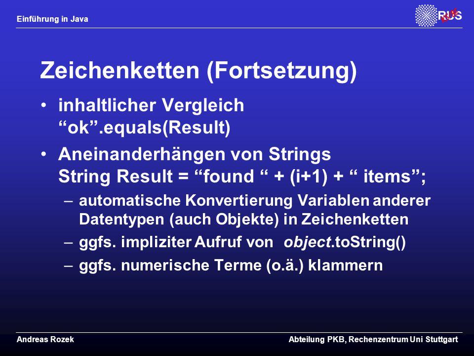 Einführung in Java Andreas RozekAbteilung PKB, Rechenzentrum Uni Stuttgart Zeichenketten (Fortsetzung) inhaltlicher Vergleich ok .equals(Result) Aneinanderhängen von Strings String Result = found + (i+1) + items ; –automatische Konvertierung Variablen anderer Datentypen (auch Objekte) in Zeichenketten –ggfs.