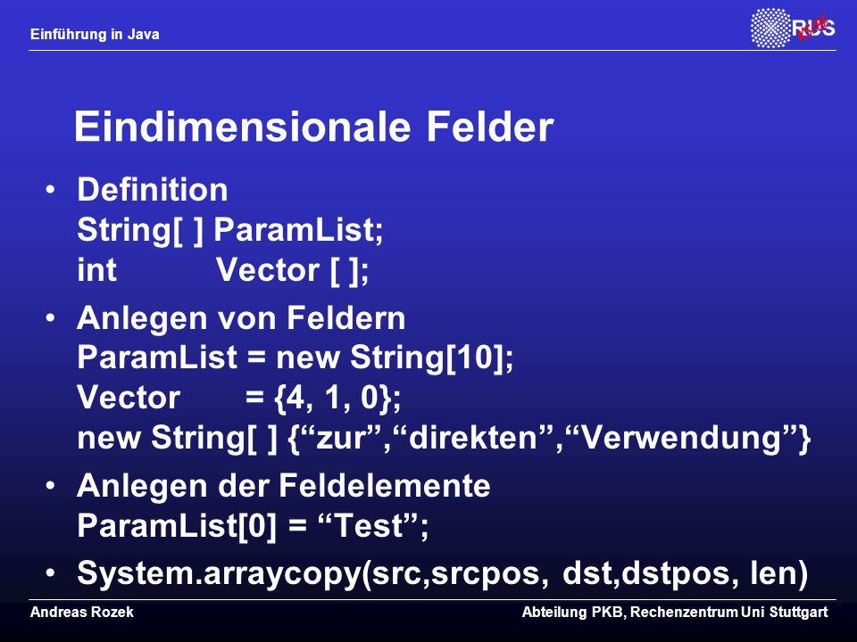 Einführung in Java Andreas RozekAbteilung PKB, Rechenzentrum Uni Stuttgart Eindimensionale Felder Definition String[ ] ParamList; intVector [ ]; Anlegen von Feldern ParamList = new String[10]; Vector = {4, 1, 0}; new String[ ] { zur , direkten , Verwendung } Anlegen der Feldelemente ParamList[0] = Test ; System.arraycopy(src,srcpos, dst,dstpos, len)