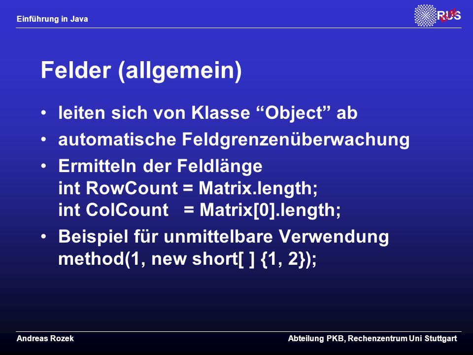 Einführung in Java Andreas RozekAbteilung PKB, Rechenzentrum Uni Stuttgart Felder (allgemein) leiten sich von Klasse Object ab automatische Feldgrenzenüberwachung Ermitteln der Feldlänge int RowCount = Matrix.length; int ColCount = Matrix[0].length; Beispiel für unmittelbare Verwendung method(1, new short[ ] {1, 2});