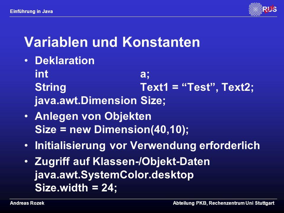 Einführung in Java Andreas RozekAbteilung PKB, Rechenzentrum Uni Stuttgart Variablen und Konstanten Deklaration int a; String Text1 = Test , Text2; java.awt.Dimension Size; Anlegen von Objekten Size = new Dimension(40,10); Initialisierung vor Verwendung erforderlich Zugriff auf Klassen-/Objekt-Daten java.awt.SystemColor.desktop Size.width = 24;