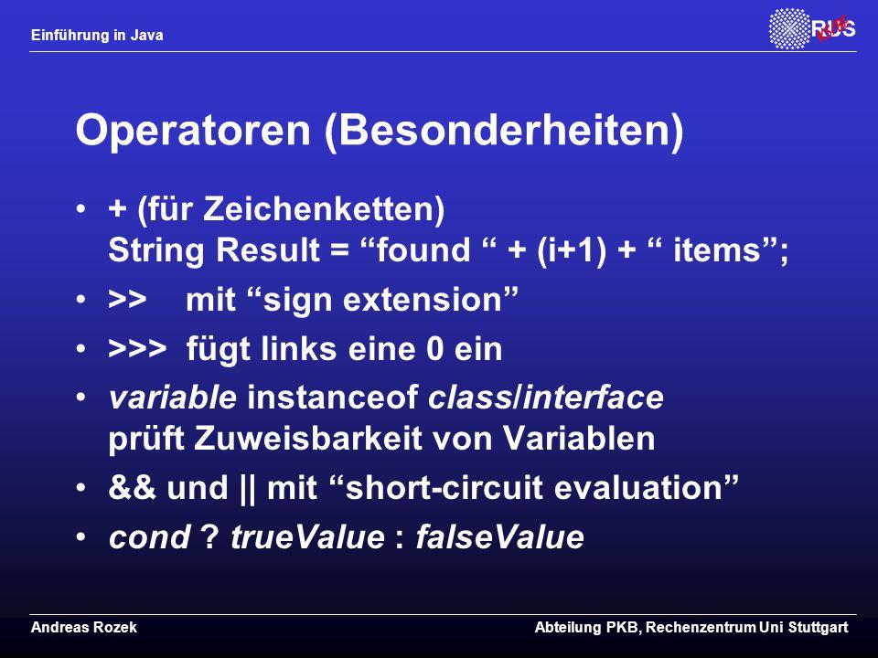 Einführung in Java Andreas RozekAbteilung PKB, Rechenzentrum Uni Stuttgart Operatoren (Besonderheiten) + (für Zeichenketten) String Result = found + (i+1) + items ; >> mit sign extension >>> fügt links eine 0 ein variable instanceof class/interface prüft Zuweisbarkeit von Variablen && und || mit short-circuit evaluation cond .
