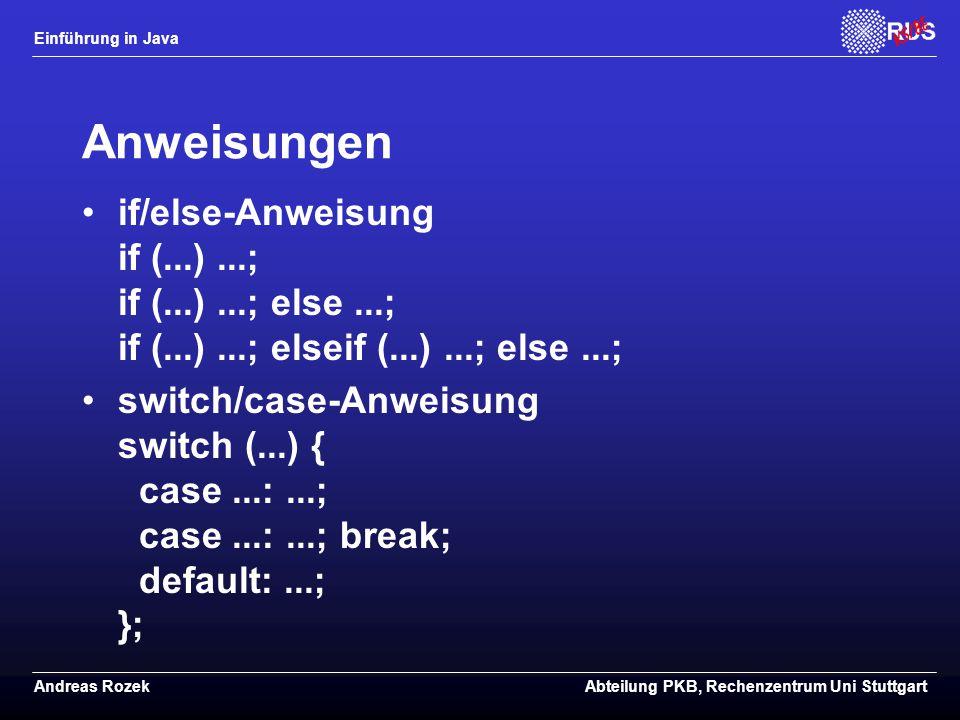 Einführung in Java Andreas RozekAbteilung PKB, Rechenzentrum Uni Stuttgart Anweisungen if/else-Anweisung if (...)...; if (...)...; else...; if (...)...; elseif (...)...; else...; switch/case-Anweisung switch (...) { case...:...; case...:...; break; default:...; };
