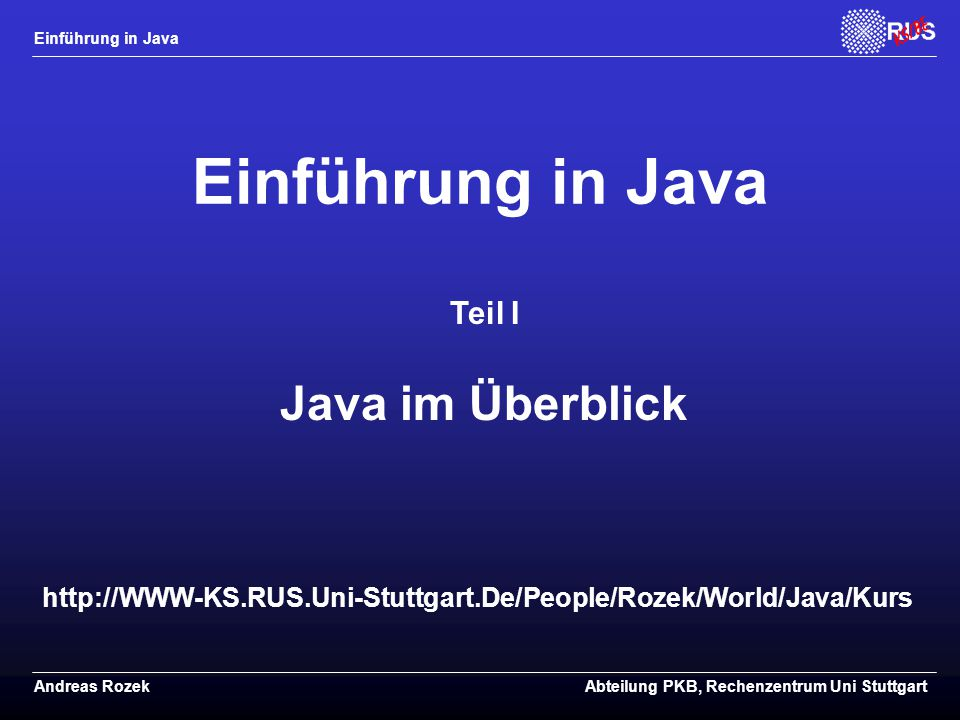 Einführung in Java Andreas RozekAbteilung PKB, Rechenzentrum Uni Stuttgart http://WWW-KS.RUS.Uni-Stuttgart.De/People/Rozek/World/Java/Kurs Einführung in Java Teil I Java im Überblick