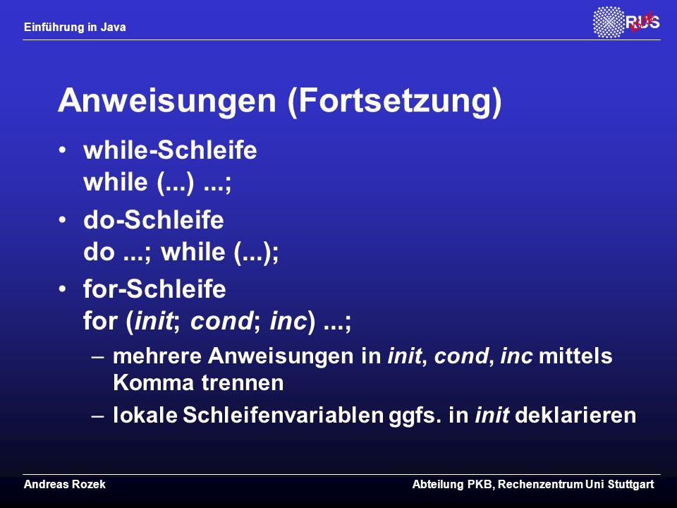 Einführung in Java Andreas RozekAbteilung PKB, Rechenzentrum Uni Stuttgart Anweisungen (Fortsetzung) while-Schleife while (...)...; do-Schleife do...; while (...); for-Schleife for (init; cond; inc)...; –mehrere Anweisungen in init, cond, inc mittels Komma trennen –lokale Schleifenvariablen ggfs.