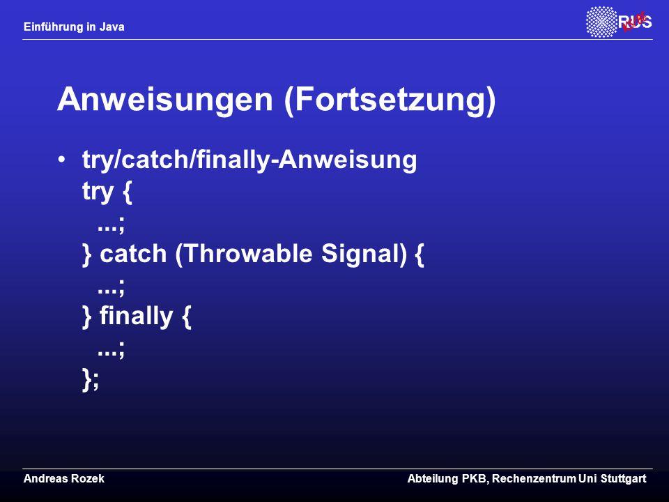 Einführung in Java Andreas RozekAbteilung PKB, Rechenzentrum Uni Stuttgart Anweisungen (Fortsetzung) try/catch/finally-Anweisung try {...; } catch (Throwable Signal) {...; } finally {...; };